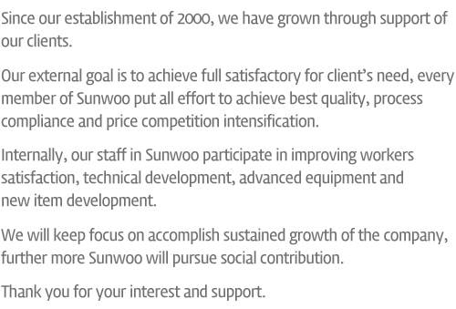Since our establishment of 2000, we have grown through support of our clients. Our external goal is to achieve full satisfactory for client's need, every member of Sunwoo put all effort to achieve best quality, process compliance and price competition intensification. Internally, our staff in Sunwoo participate in improving workers satisfaction, technical development, advanced equipment and new item development. We will keep focus on accomplish sustained growth of the company, further more Sunwoo will pursue social contribution. Thank you for your interest and support.